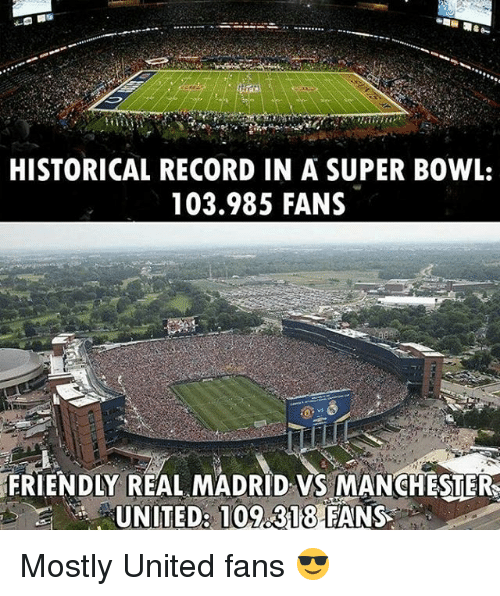 Memes, Real Madrid, and Super Bowl: HISTORICAL RECORD IN A SUPER BOWL:  103.985 FANS  FRIENDLY REAL MADRID VS MANCHESTER  UNITED: 109.318 FANS  FRIENDLY REAL MADRID VS MANCHISUER Mostly United fans 😎