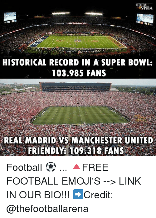 Football, Memes, and Real Madrid: HISTORICAL RECORD IN A SUPER BOWL:  103.985 FANS  REAL MADRID VS MANCHESTER UNITED  FRIENDLY: 09:31 8FANS Football ⚽️ ... 🔺FREE FOOTBALL EMOJI'S --> LINK IN OUR BIO!!! ➡️Credit: @thefootballarena