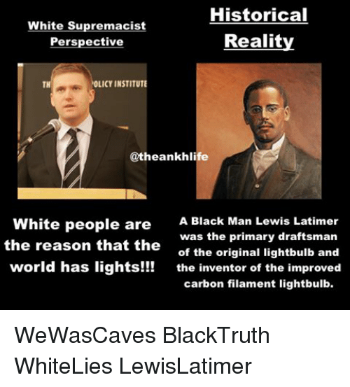 Lewy: Historical  White Supremacist  Reality  Perspective  OLICY INSTITUTE  TH  @theankhlife  White people are  A Black Man Lewis Latimer  was the primary draftsman  the reason that the  of the original lightbulb and  world has lights!!!  the inventor of the improved  carbon filament lightbulb. WeWasCaves BlackTruth WhiteLies LewisLatimer