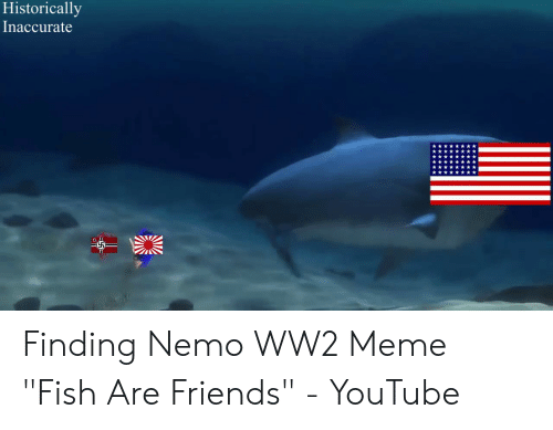 "Nemo Meme: Historically  Inaccurate Finding Nemo WW2 Meme ""Fish Are Friends"" - YouTube"