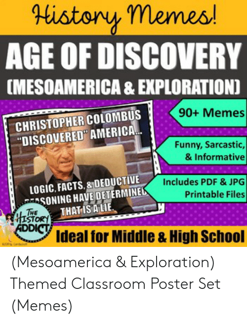 Set Memes: Historny memes  AGE OF DISCOVERY  [MESOAMERICA & EXPLORATION]  90+ Memes  CHRISTOPHER COLOMBUS  DISCOVERED AMERICA  Funny, Sarcastic,  & Informative  LOGIC, FACTS.&DEDUCTIVE  SONINGHAVE DETERMINE  THATISALE  Includes PDF & JPG  Printable Files  STOR  Ideal for Middle & High School (Mesoamerica & Exploration) Themed Classroom Poster Set (Memes)