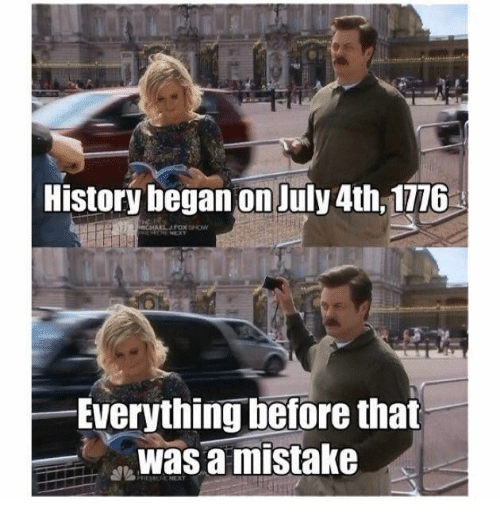 History, Dank Memes, and Mistakes: History began on July 4th, 1776  Everything before that  was a mistake