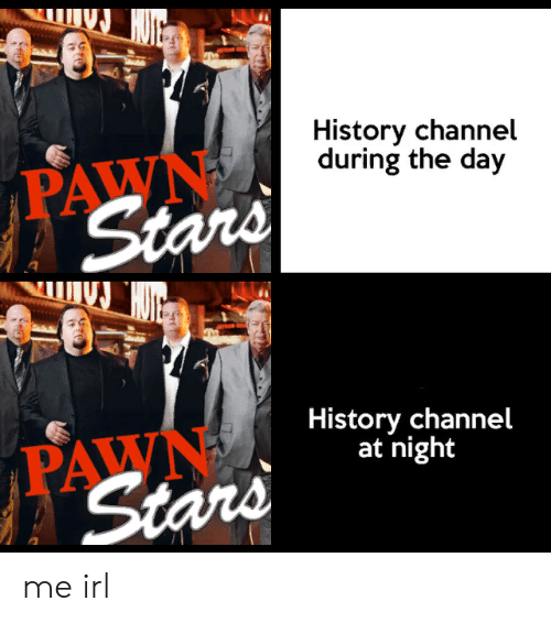 pawn stars: History channel  during the day  PAWN  Stars  History channel  at night  PAWN  Stars me irl