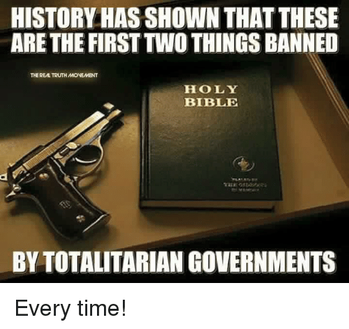 Memes, Bible, and History: HISTORY HAS SHOWN THAT THESE  ARE THE FIRST TWO THINGS BANNED  THE REAL TRUTH MONEMENT  HOLY  BIBLE  BY TOTALITARIAN GOVERNMENTS Every time!