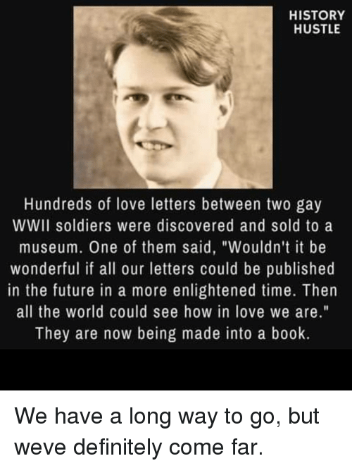 "enlightened: HISTORY  HUSTLE  Hundreds of love letters between two gay  WWII soldiers were discovered and sold to a  museum. One of them said, ""Wouldn't it be  wonderful if all our letters could be published  in the future in a more enlightened time. Then  all the world could see how in love we are.""  They are now being made into a book. We have a long way to go, but weve definitely come far."
