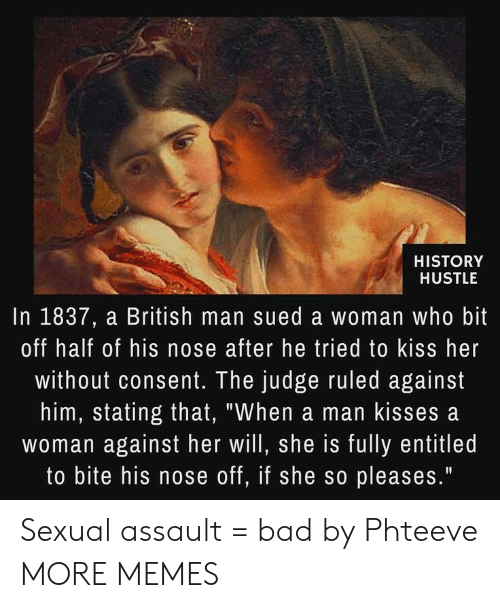 """Entitled: HISTORY  HUSTLE  In 1837, a British man sued a woman who bit  off half of his nose after he tried to kiss her  without consent. The judge ruled against  him, stating that, """"When a man kisses a  woman against her will, she is fully entitled  to bite his nose off, if she so pleases."""" Sexual assault = bad by Phteeve MORE MEMES"""