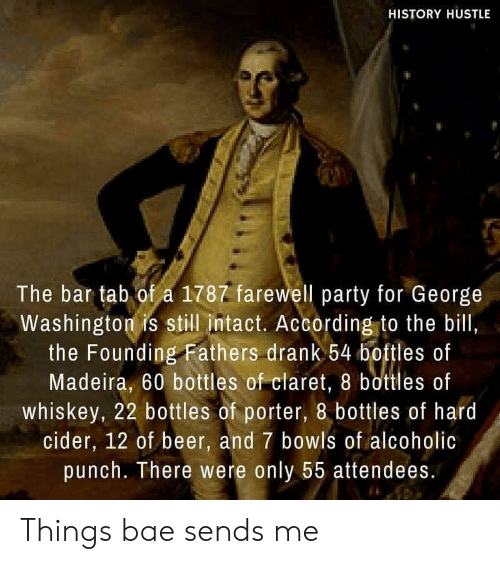 hustle: HISTORY HUSTLE  The bar tab of a 1787 farewell party for George  Washington is still intact. According to the bill,  the Founding Fathers drank 54 boftles of  Madeira, 60 bottles of claret, 8 bottles of  whiskey, 22 bottles of porter, 8 bottles of hard  cider, 12 of beer, and 7 bowls of alcoholic  punch. There were only 55 attendees. Things bae sends me