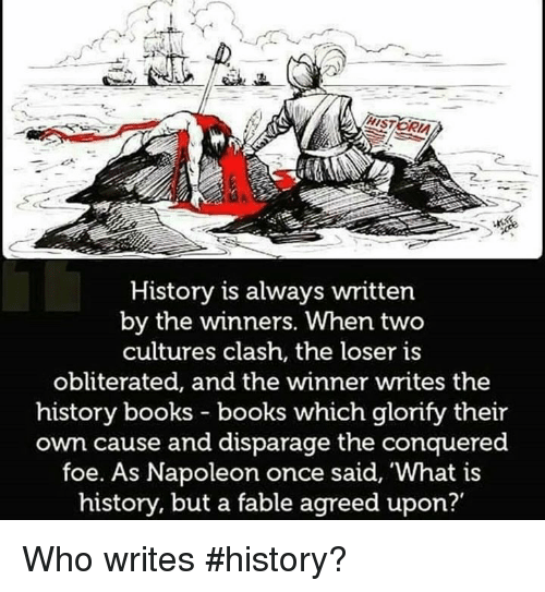 fables: History is always written  by the winners. When two  cultures clash, the loser is  obliterated, and the winner writes the  history books books which glorify their  own cause and disparage the conquered  foe. As Napoleon once said, 'What is  history, but a fable agreed upon?' Who writes #history?