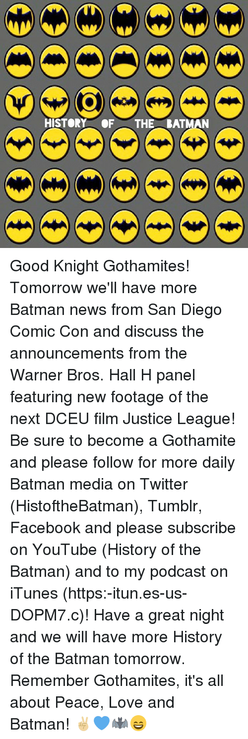 Batman, Facebook, and Love: HISTORY OF THE BATMAN Good Knight Gothamites! Tomorrow we'll have more Batman news from San Diego Comic Con and discuss the announcements from the Warner Bros. Hall H panel featuring new footage of the next DCEU film Justice League! Be sure to become a Gothamite and please follow for more daily Batman media on Twitter (HistoftheBatman), Tumblr, Facebook and please subscribe on YouTube (History of the Batman) and to my podcast on iTunes (https:-itun.es-us-DOPM7.c)! Have a great night and we will have more History of the Batman tomorrow. Remember Gothamites, it's all about Peace, Love and Batman! ✌🏼💙🦇😄