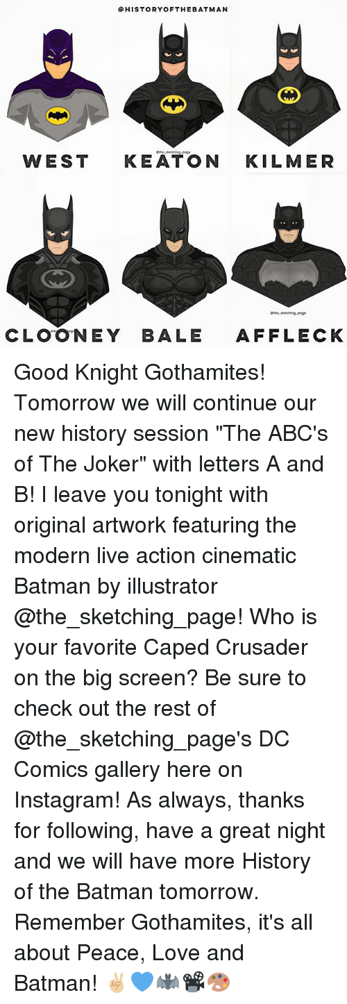"Batman, Instagram, and Joker: HISTORY OF THE BATMAN  WEST  KEATON  KILMER  Othe-sketching-poge  CLOONEY BALE  AFFLECK Good Knight Gothamites! Tomorrow we will continue our new history session ""The ABC's of The Joker"" with letters A and B! I leave you tonight with original artwork featuring the modern live action cinematic Batman by illustrator @the_sketching_page! Who is your favorite Caped Crusader on the big screen? Be sure to check out the rest of @the_sketching_page's DC Comics gallery here on Instagram! As always, thanks for following, have a great night and we will have more History of the Batman tomorrow. Remember Gothamites, it's all about Peace, Love and Batman! ✌🏼💙🦇📽🎨"