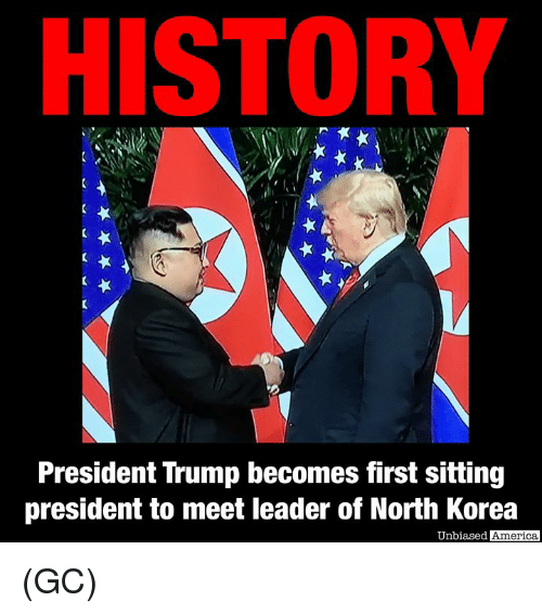 America, Memes, and North Korea: HISTORY  President Trump becomes first sitting  president to meet leader of North Korea  Unbiased America (GC)