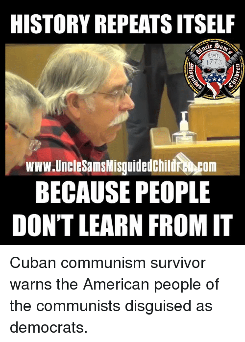 American People: HISTORY REPEATS ITSELF  1773  www.UncleSamsMisguidedChildr com  BECAUSE PEOPLE  DON'T LEARN FROM IT Cuban communism survivor warns the American people of the communists disguised as democrats.