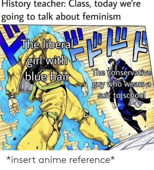 Feminism: History teacher: Class, today we're  going to talk about feminism  The liberal  girl with  blue hair  The conservative  guy who wears a  suit to school *insert anime reference*