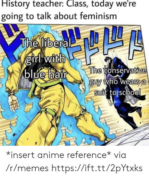 Feminism: History teacher: Class, today we're  going to talk about feminism  The liberal  girl with  blue hair  The conservative  guy who wears a  suit to school *insert anime reference* via /r/memes https://ift.tt/2pYtxks