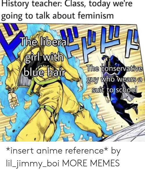 Feminism: History teacher: Class, today we're  going to talk about feminism  The liberal  girl with  blue hair  The conservative  guy who wears a  suit to school *insert anime reference* by lil_jimmy_boi MORE MEMES