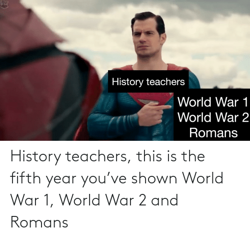 World War 2: History teachers, this is the fifth year you've shown World War 1, World War 2 and Romans