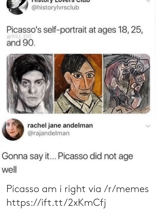 Jane: @historylvrsclub  Picasso's self-portrait at ages 18, 25,  @WILL ENT  and 90.  rachel jane andelman  @rajandelman  Gonna say it... Picasso did not age  well Picasso am i right via /r/memes https://ift.tt/2xKmCfj