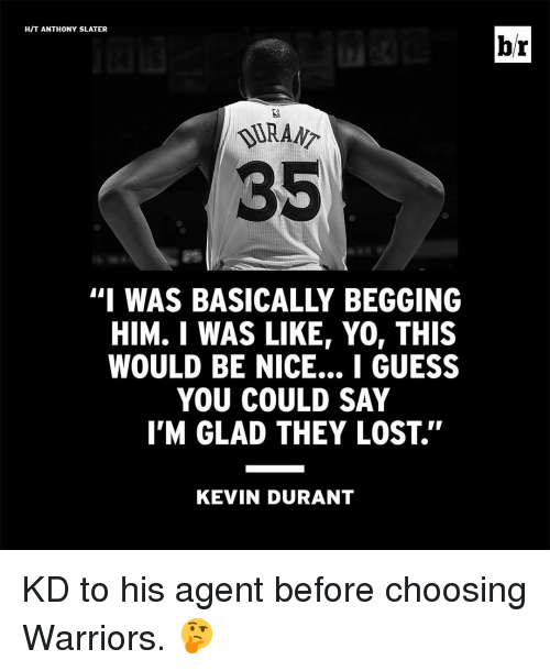 Nice: HIT ANTHONY SLATER  35  HIM. I WAS LIKE YO, THIS  WOULD BE NICE... I GUESS  YOU COULD SAY  I'M GLAD THEY LOST.''  KEVIN DURANT  br KD to his agent before choosing Warriors. 🤔