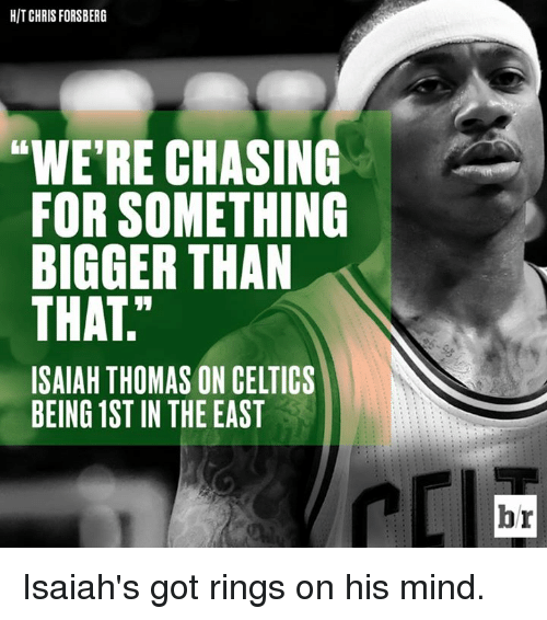 Celtics: HIT CHRIS FORSBERG  WERE CHASING  FOR SOMETHING  BIGGER THAN  THAT.  ISAIAH THOMAS ON CELTICS  BEING 1ST IN THE EAST  PCI  br Isaiah's got rings on his mind.