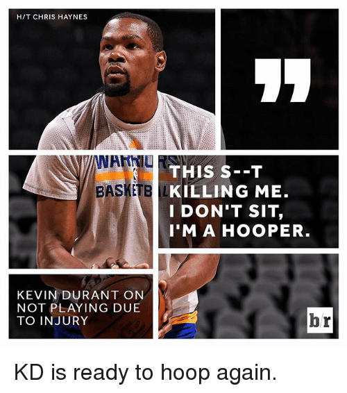 Kevin Durant, Sports, and Kevin: HIT CHRIS HAYNES  THIS S--T  BASKE  KILLING ME.  I DON'T SIT,  I'M A HOOPER  KEVIN DURANT ON  NOT PLAYING DUE  br  TO INJURY KD is ready to hoop again.