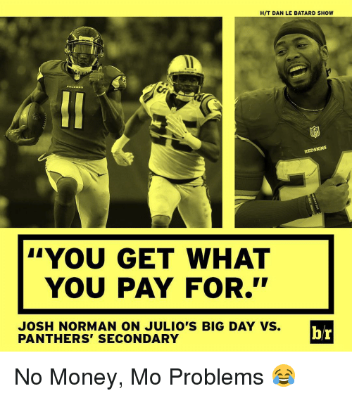 "Josh Norman, Money, and Nfl: HIT DAN LE BATARD SHOW  PALI  NB  NFL  REDSKINS  YOU GET WHAT  YOU PAY FOR.""  JOSH NORMAN ON JULIO'S BIG DAY VS.  br  PANTHERS SECONDARY No Money, Mo Problems 😂"