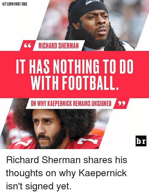 first take: HIT ESPN FIRST TAKE  RICHARD SHERMAN  IT HAS NOTHING TO DO  WITH FOOTBALL  ON WHY KAEPERNICK REMAINS UNSIGNED  br Richard Sherman shares his thoughts on why Kaepernick isn't signed yet.