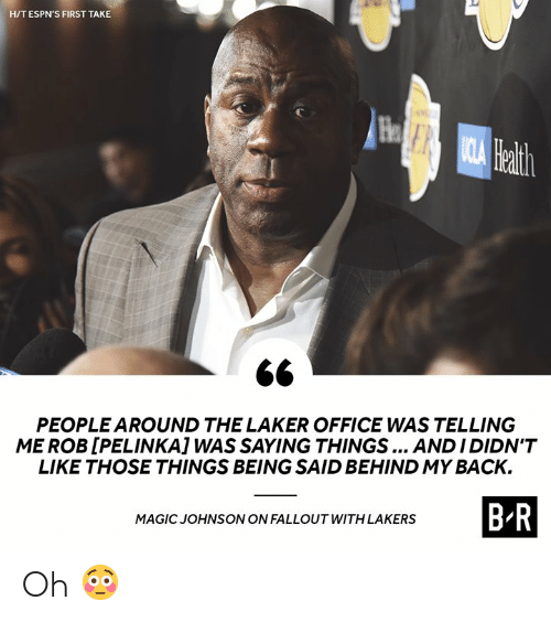 laker: HIT ESPN'S FIRST TAKE  He  ath  PEOPLE AROUND THE LAKER OFFICE WAS TELLING  ME ROB [PELINKA] WAS SAYING THINGS ANDIDIDN'T  LIKE THOSE THINGS BEING SAID BEHIND MY BACK.  B R  MAGIC JOHNSONON FALLOUT WITH LAKERS Oh 😳
