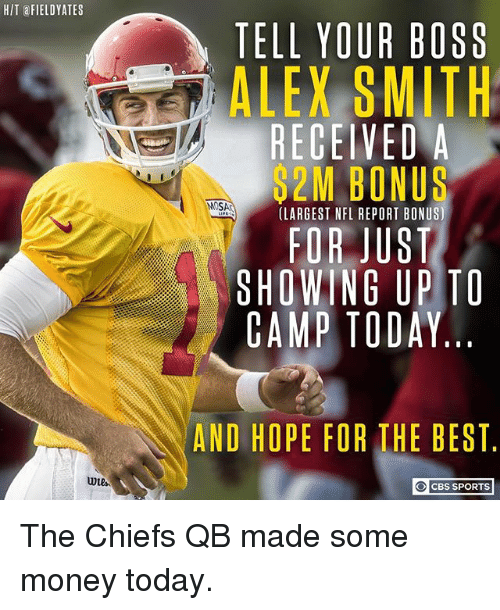 Alex Smith: HIT FIELDYATES  TELL YOUR BOSS  ALEX SMITH  RECEIVEDA  2M BONUS  MOSA  (LARGEST NFL REPORT BONUS)  FOR JUST  SHOWING UPTO  CAMP TODAY  AND HOPE FOR THE BEST  CBS SPORTS The Chiefs QB made some money today.