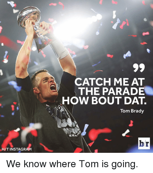 Bradying: HIT INSTAGRAM  CATCH ME AT  THE PARADE  HOW BOUT DAT.  Tom Brady  hr We know where Tom is going.