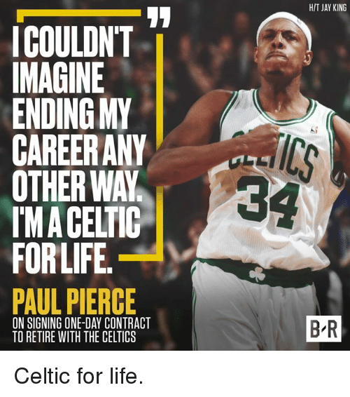 Paul Pierce: HIT JAY KING  ICOULDN'T  MAGINE  ENDING MY  CAREERANY  OTHER WAY  IMA CELTIC  FORLIFE  PAUL PIERCE  34  ON SIGNING ONE-DAY CONTRACT  TO RETIRE WITH THE CELTICS  B-R Celtic for life.