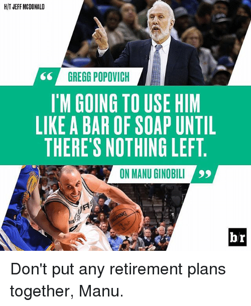 Manu Ginobili, Sports, and Gregg Popovich: HIT JEFF MCDONALD  GREGG POPOVICH  I'M GOING TO USE HIM  LIKE A BAR OF SOAP UNTIL  THERE'S NOTHING LEFT  ON MANU GINOBILI  hr Don't put any retirement plans together, Manu.