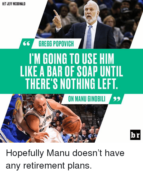 Manu Ginobili, Gregg Popovich, and Soap: HIT JEFF MCDONALD  GREGG POPOVICH  IM GOING TO USE HIM  LIKE A BAR OF SOAP UNTIL  THERE'S NOTHING LEFT  ON MANU GINOBILI  99  br Hopefully Manu doesn't have any retirement plans.