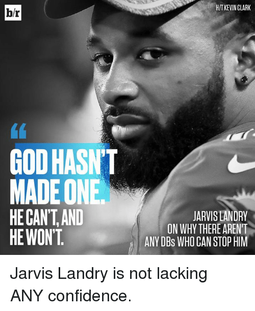 gant: HIT KEVIN CLARK  b/r  (1  GOD HASNT  MADE ONE  HE GAN'T,AND  HE WONT  JARVIS LANDRY  ON WHY THERE ARENT  ANY DBs WHO CAN STOP HIM Jarvis Landry is not lacking ANY confidence.