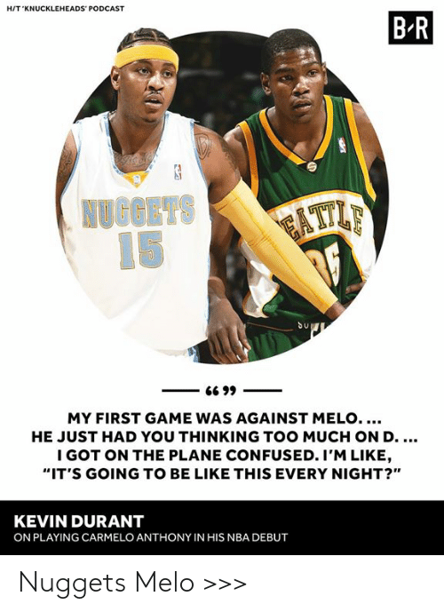 """Carmelo Anthony: HIT 'KNUCKLEHEADS' PODCAST  B R  Su  MY FIRST GAME WAS AGAINST MELO....  HE JUST HAD YOU THINKING TOO MUCH ON D  I GOT ON THE PLANE CONFUSED. I'M LIKE  """"IT'S GOING TO BE LIKE THIS EVERY NIGHT?""""  KEVIN DURANT  ON PLAYING CARMELO ANTHONY IN HIS NBA DEBUT Nuggets Melo >>>"""