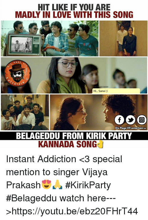 kannada: HIT LIKE IF YOU ARE  MADLY IN LOVE WITH THIS SONG  PAGE  RTA  Hi... Sanvi  Dis Page vil entertain u  BELAGEDDU FROM KIRIK PARTY  KANNADA SONG Instant Addiction <3 special mention to singer Vijaya Prakash😍🙏 #KirikParty #Belageddu watch here--->https://youtu.be/ebz20FHrT44