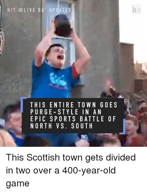 North Vs South: HIT LIVE BA UPDATES  THIS ENTIRE TOWN GOES  PURGE STYLE IN AN  EPIC S PORTS BATTLE O F  NORTH VS. SOUTH This Scottish town gets divided in two over a 400-year-old game