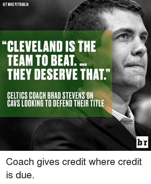 Celtics: HIT MIKE PETRAGLIA  CLEVELAND ISTHE  TEAM TO BEAT  THEY DESERVE THAT  CELTICS COACH BRAD STEVENSON  CAVS LOOKING TO DEFEND THEIR TITLE  br Coach gives credit where credit is due.
