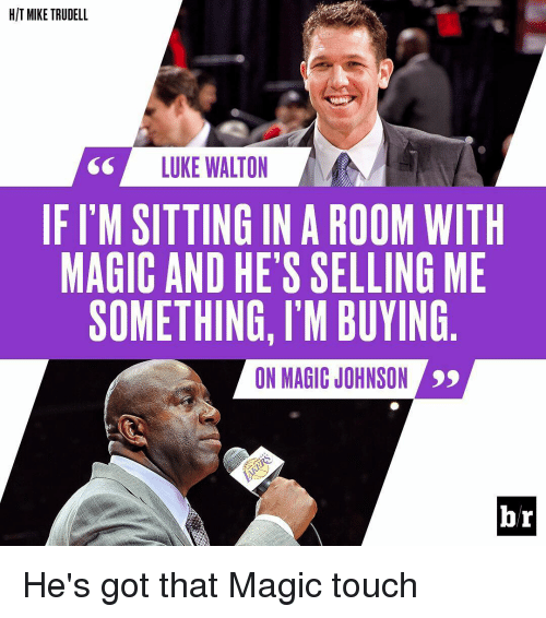 Luke Walton, Magic Johnson, and Sports: HIT MIKE TRUDELL  LUKE WALTON  IF ITM SITTING IN A ROOM WITH  MAGIC AND HE'S SELLING ME  SOMETHING, l'M BUYING  ON MAGIC JOHNSON  br He's got that Magic touch