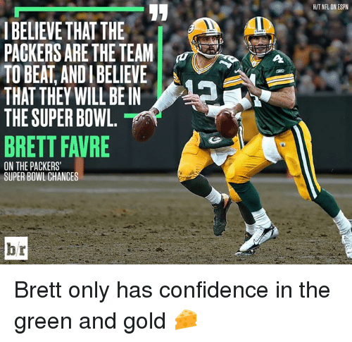 favre: HIT NEFL ON ESPN  IBELIEVE THAT THE  PACKERS ARE THE TEAM  TO BEAT, ANDI BELIEVE  THAT THEY WILL BE IN  THE SUPER BOWL  BRETT FAVRE  8  ON THE PACKERS  SUPER BOWL CHANCES  br Brett only has confidence in the green and gold 🧀
