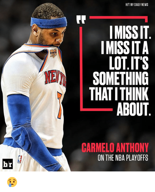 Carmelo Anthony, Nba, and News: HIT NY DAILY NEWS  IMISSIT  IMISS ITA  LOT.ITS  SOMETHING  THATITHINK  ABOUT  NEV  CARMELO ANTHONY  ON THE NBA PLAYOFFS  br 😢