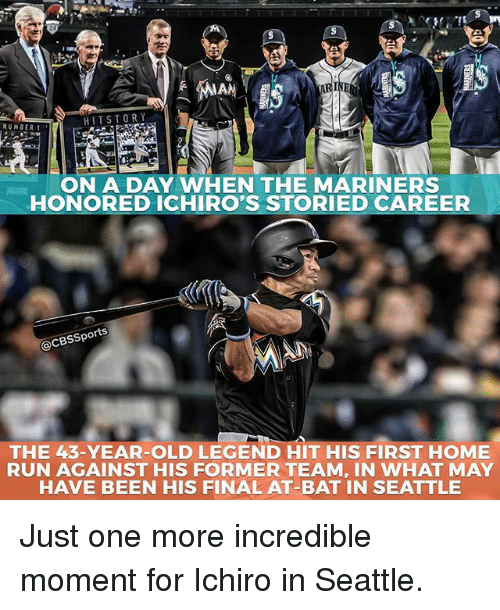 mariners: HIT STORY  NUMBER 1  ON A DAY WHEN THE MARINERS  HONORED ICHIRO'S STORIED CAREER  @CBSSports  THE 43-YEAR-OLD LEGEND HIT HIS FIRST HOME  RUN AGAINST HIS FORMER TEAM, IN WHAT MAY  HAVE BEEN HIS FINAL AT-BAT IN SEATTLE Just one more incredible moment for Ichiro in Seattle.