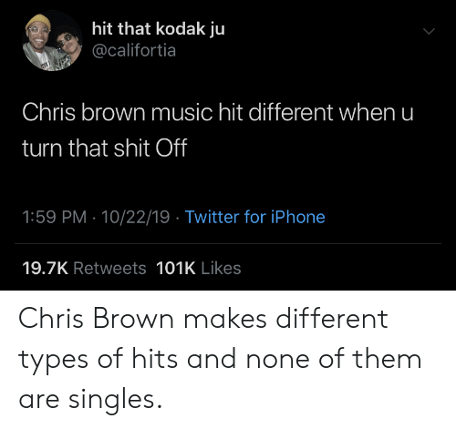 Singles: hit that kodak ju  @califortia  Chris brown music hit different when u  turn that shit Off  1:59 PM 10/22/19 Twitter for iPhone  19.7K Retweets 101K Likes Chris Brown makes different types of hits and none of them are singles.