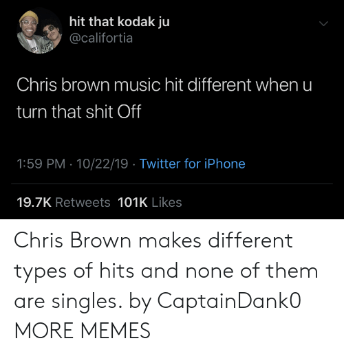 Singles: hit that kodak ju  @califortia  Chris brown music hit different when u  turn that shit Off  1:59 PM 10/22/19 Twitter for iPhone  19.7K Retweets 101K Likes Chris Brown makes different types of hits and none of them are singles. by CaptainDank0 MORE MEMES