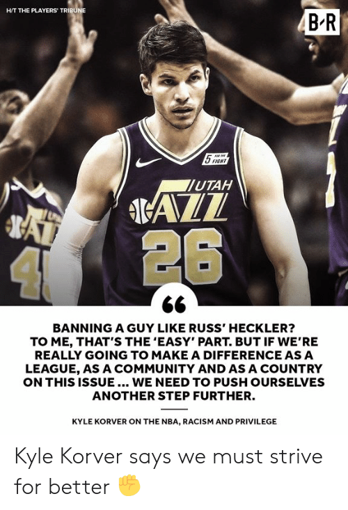 """russ: HIT THE PLAYERS TRIBU  5SIGHT  UTAH  4 26  BANNING A GUY LIKE RUSS' HECKLER?  TO ME, THAT'S THE 'EASY"""" PART. BUT IF WE'RE  REALLY GOING TO MAKE A DIFFERENCE ASA  LEAGUE, AS A COMMUNITY AND AS A COUNTRY  ON THIS ISSUE... WE NEED TO PUSH OURSELVES  ANOTHER STEP FURTHER.  KYLE KORVER ON THE NBA, RACISM AND PRIVILEGE Kyle Korver says we must strive for better ✊"""