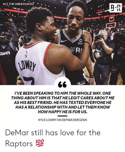 Undefeated: HIT THE UNDEFEATED  .  Frost  AO  I'VE BEEN SPEAKING TO HIM THE WHOLE WAY. ONE  THING ABOUT HIM IS THAT HE LEGIT CARES ABOUT ME  AS HIS BEST FRIEND. HEHAS TEXTED EVERYONE HE  HAS A RELATIONSHIP WITH AND LET THEM KNOWW  HOW HAPPY HE IS FOR US.  KYLE LOWRY ON DEMAR DEROZAN DeMar still has love for the Raptors 💯