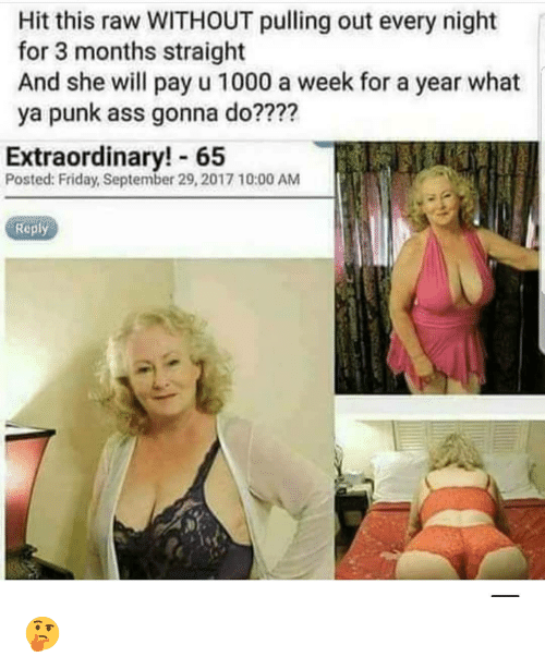 Punk Ass: Hit this raw WITHOUT pulling out every night  for 3 months straight  And she will pay u 1000 a week for a year what  ya punk ass gonna do????  Extraordinary! 65  Posted: Friday, September 29, 2017 10:00 AM  Reply 🤔