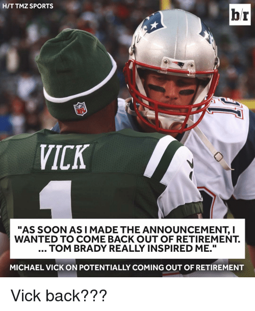 "Bradying: HIT TMZ SPORTS  br  VICK  ""AS SOON AS I MADE THE ANNOUNCEMENT, I  WANTED TO COME BACK OUT OF RETIREMENT.  TOM BRADY REALLY INSPIRED ME.""  MICHAEL VICK ON POTENTIALLY COMING OUT OF RETIREMENT Vick back???"