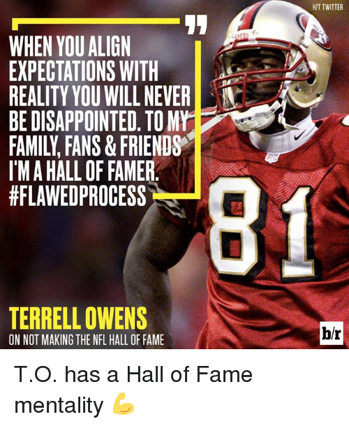 terrell owens: HIT TWITTER  IT  WHEN YOU ALIGN  EXPECTATIONS WITH  REALITY YOU WILL NEVER  BE DISAPPOINTED. TO MY  FAMILY, FANS& FRIENDS  I'MA HALL OF FAMER  #FLAWEDPROCESS  TERRELL OWENS  ON NOT MAKING THE NFL HALL OF FAME  b/r T.O. has a Hall of Fame mentality 💪