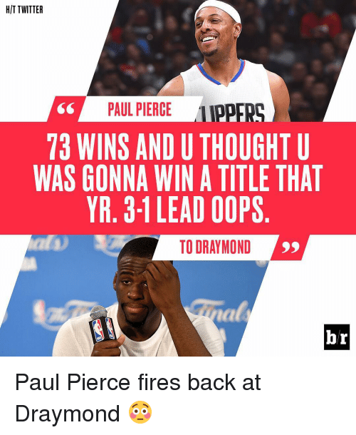 Sports and Draymond: HIT TWITTER  PAUL PIERCE  LIPPER  73 WINS AND U THOUGHT U  WAS GONNA WIN A TITLE THAT  YR. 3-1 LEAD OOPS  TO DRAYMOND  br Paul Pierce fires back at Draymond 😳