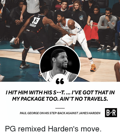 Paul George: HITHIM WITH HIS S--T.... IVE GOT THAT IN  MY PACKAGE TOO. AIN'T NO TRAVELS.  B R  PAUL GEORGE ONHIS STEP-BACK AGAINST JAMES HARDEN PG remixed Harden's move.